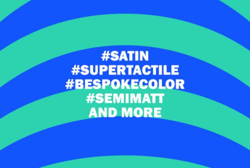 #SATIN #SUPERTACTILE #BESPOKECOLOR #SEMIMATT AND MORE